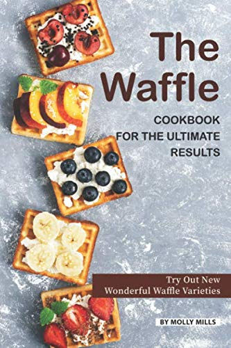 The Waffle Cookbook for the Ultimate Results: Try Out New Wonderful Waffle Varieties by Molly Mills