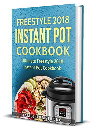 Freestyle Instant Pot Cookbook 2018: Ultimate Freestyle Instant Pot Cookbook 2018: Simple and Delicious Freestyle Instant Pot Recipes: Freestyle Instant ... Loss (Freestlye Instant Pot Cookbook) by James Armstrong