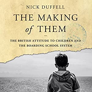 The Making of Them: The British Attitude to Children and the Boarding School System Audiobook