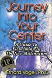 Journey into Your Center : A Guide to Flourishing in the New Millennium, Vogel, Erhard, 1892484005