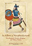 img - for The Allure of Nezahualcoyotl: Pre-Hispanic History, Religion, and NahuaPoetics book / textbook / text book