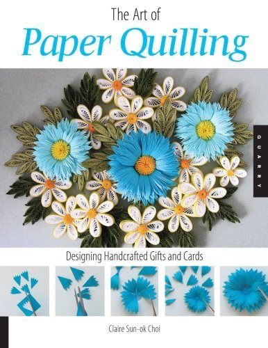 The Art of Paper Quilling: Designing Handcrafted Gifts and Cards by Claire Sun-Ok Choi (2007-09-01)