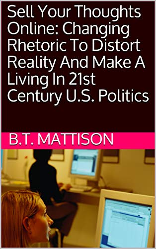 Sell Your Thoughts Online: Changing Rhetoric To Distort Reality And Make A Living In 21st Century U.S. Politics (Virtual Pamphlet)