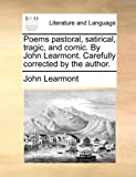 Poems Pastoral, Satirical, Tragic, and Comic by John Learmont Carefully Corrected by the Author, John Learmont, 1140727443