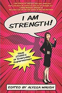 I AM STRENGTH: True Stories of Everyday Superwomen