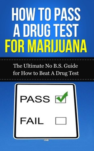 How to Pass A Drug Test for Marijuana: The Ultimate No B.S. Guide for How to Beat A Drug Test (THC, Smoking, Dilution, Cannabis, Weed, Pot, Job) ebook