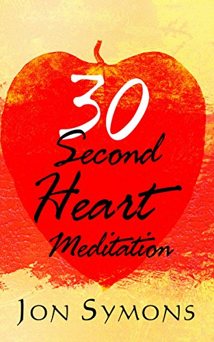 30 Second Heart Meditation: How I Learned to Use Stress as Rocket Fuel for Peace of Mind, Harmonious Relationships, and Personal Growth