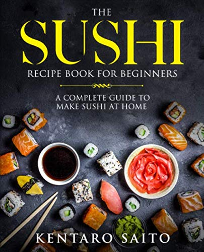 The Sushi Recipe Book for Beginners: A complete guide to make Sushi at home