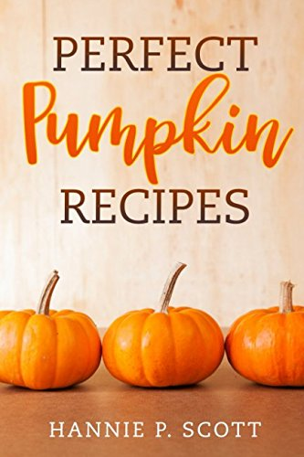 Perfect Pumpkin Recipes: A Charming Holiday Pumpkin Cookbook by Hannie P. Scott