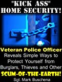 Kick Ass Home Security! Veteran Police Officer Reveals Simple Ways to Protect Yourself from Burglars, Thieves, and Other Scum-of-the-Earth!