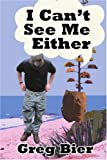 I Can't See Me Either, Greg Bier, 0595343783
