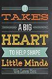 #9: It takes a Big Heart To Hep Shape Little Minds: Teacher Appreciation Book ~ Journal or Planner for Teacher Gifts: Great for Teacher Appreciation/Thank Inspirational Notebook & Gifts (Volume 3)