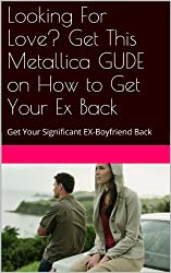 Looking For Love? Get This Metallica GUIDE on How to Get Your Ex Back: Get Your Significant EX-Boyfriend Back