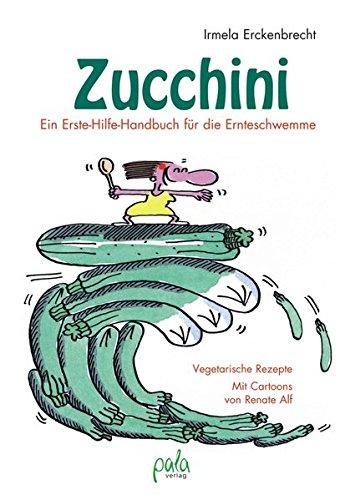 Zucchini - Ein Erste-Hilfe-Handbuch für die Ernteschwemme: Vegetarische Rezepte