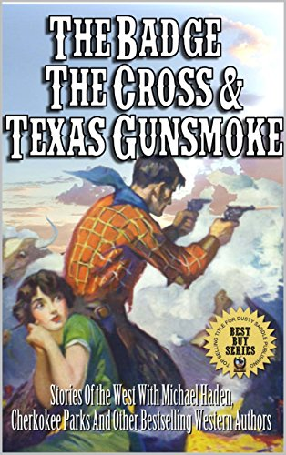 The Badge, The Cross And Texas Gunsmoke: Adventures of the West With Michael Haden, Scott Harris, Cherokee Parks and Many Others