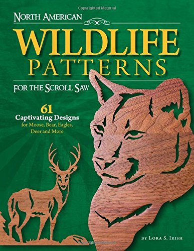 World Wildlife Patterns (North American Wildlife Patterns for the Scroll Saw: 61 Captivating Designs for Moose, Bear, Eagles, Deer and More (Fox Chapel Publishing) Ready-to-Cut Patterns from Lora Irish for Fretwork or Relief)