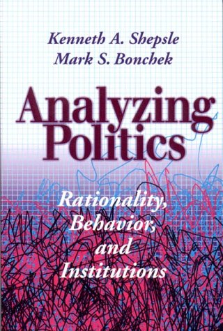 Analyzing Politics: Rationality, Behavior and Instititutions (New Institutionalism in American Politics) (Analyzing Politics An Introduction To Political Science)