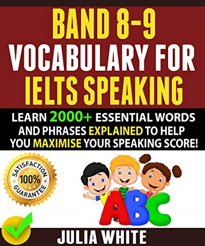 BAND 8-9 VOCABULARY FOR IELTS SPEAKING: Learn 2000+ Essential Words And Phrases Explained To Help You Maximise Your Speaking Score! (Ebook Ielts)