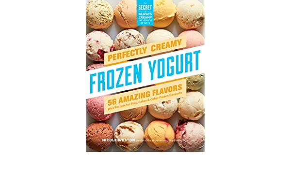Perfectly Creamy Frozen Yogurt: 56 Amazing Flavors plus Recipes for Pies, Cakes & Other Frozen Desserts (English Edition) eBook: Nicole Weston: Amazon.es: ...