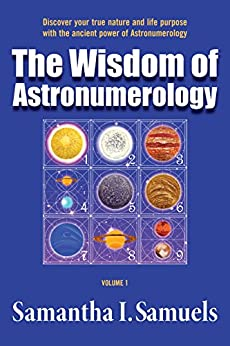 The Wisdom of Astronumerology Volume 1: Discover your true nature and life purpose with the ancient power of Astronumerology by [Samuels, Samantha]
