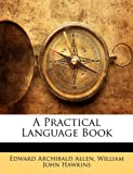 A Practical Language Book, Edward Archibald Allen and William John Hawkins, 1144275156