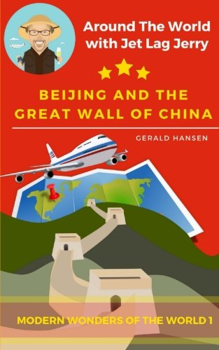 Beijing And The Great Wall Of China: Modern Wonders of the World (Around The World With Jet Lag Jerry) (Volume 1)