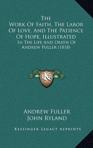 Read Online The Work of Faith, the Labor of Love, and the Patience of Hope, Illustrated: In the Life and Death of Andrew Fuller (1818) PDF