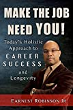 Make The Job Need You!: Today's Holistic Approach to Career Success and Longevity