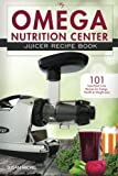 My Omega Nutrition Center Juicer Recipe Book: 101 Superfood Juice Recipes for Energy, Health and Weight Loss! (Omega Nutrition Center Cookbooks) (Volume 1)