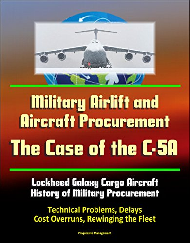 Military Airlift and Aircraft Procurement: The Case of the C-5A, Lockheed Galaxy Cargo Aircraft, History of Military Procurement, Technical Problems, Delays, Cost Overruns, Rewinging the Fleet