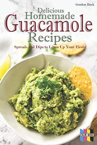 Delicious Homemade Guacamole Recipes: Spreads and Dips to Liven Up Your Fiesta! by Gordon Rock