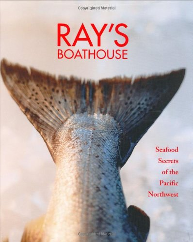 Ray's Boathouse: Seafood Secrets of the Pacific Northwest by Danyel Smith, Ken Gouldthorpe