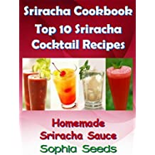 Sriracha Cookbook - Top 10 Cocktail Recipes with my Homemade Sriracha Sauce (Sriracha Recipes)
