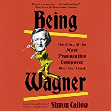 Being Wagner: A Short Biography of a Larger-Than-Life Man Audiobook by Simon Callow Narrated by Simon Callow
