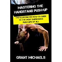 Mastering the Handstand Push-up: The Illustrated How-to Guide to the Most Impressive Push-Ups of All