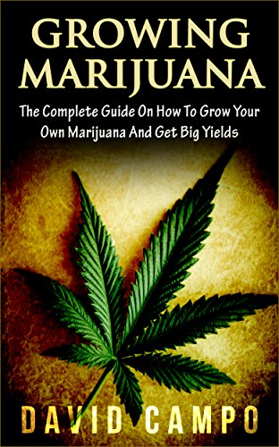 Marijuana, Growing Marijuana: The Complete Guide On How To Grow Your Own Marijuana And Get Big Yields! (Horticulture, Medical, Personal Cultivation, Weed, Cannabis, Bible, Big Buds, Indoor, Outdoor)