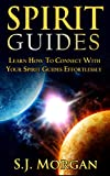 Spirit Guides: Master the Ability to Contact Your Spirit Guides Effortlessly (Spirits, Spirit Guides, Spirit World, Angels, Channelling, Mediumship)