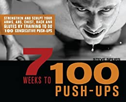 7 Weeks to 100 Push-Ups: Strengthen and Sculpt Your Arms, Abs, Chest, Back and Glutes by Training to do 100 Consecutive Push- by [Speirs, Steve]