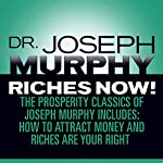 Riches Now!: The Prosperity Classics of Joseph Murphy including How to Attract Money, Riches Are Your Right, and Believe in Yourself | Dr. Joseph Murphy