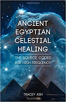 Ancient Egyptian Celestial Healing: The Source Codes for High Frequency