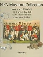 Fifa Museum Collection: 1000 Years of Football = 1000 Anos De Futbol : 1000 Ans De Football : 1000 Jahre Fubball