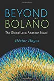Beyond Bolano: The Global Latin American Novel (Literature Now)