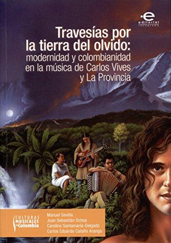Descargar Libro Travesías Por La Tierra Del Olvido: Modernidad Y Colombianidad En La Música De Carlos Vives Y La Provincia Manuel Sevilla
