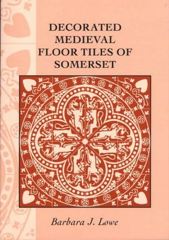 Decorated Medieval Floor Tiles of Somerset by Somerset Archaeological