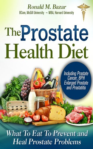 The Prostate Health Diet: What to Eat to Prevent and Heal Prostate Problems Including Prostate Cancer, BPH Enlarged Prostate and - Health Enlarged Prostate