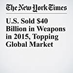 U.S. Sold $40 Billion in Weapons in 2015, Topping Global Market | Thom Shanker