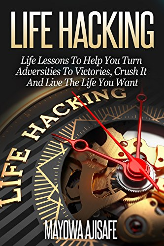 Life Hacking: Life Lessons To Help You Turn Adversities To Victories, Crush It And Live The Life You Want by Mayowa Ajisafe ebook