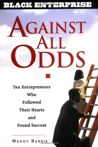 Against All Odds: Ten Entrepreneurs Who Followed Their Hearts and Found Success (BLACK ENTERPRISE SERIES)