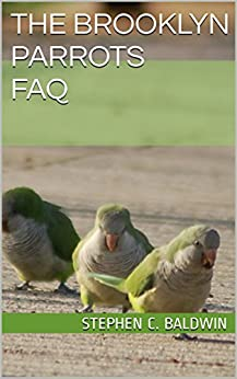 The Brooklyn Parrots FAQ: All about the wild monk parakeets of Brookyn, NY by [Baldwin, Stephen C.]