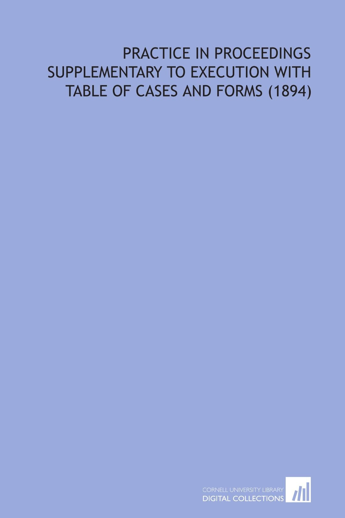 Read Online Practice in Proceedings Supplementary to Execution With Table of Cases and Forms  (1894) ebook